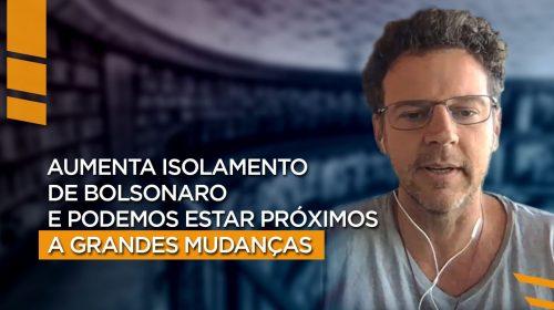 Isolamento de Bolsonaro nos aproxima de grandes mudanças